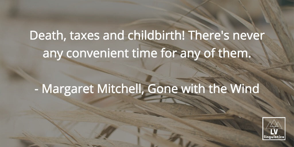 Death taxes and childbirth! There's never any convenient time for any of them. Margaret Mitchell, Gone with the Wind.